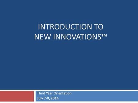 INTRODUCTION TO NEW INNOVATIONS™ Third Year Orientation July 7-8, 2014.