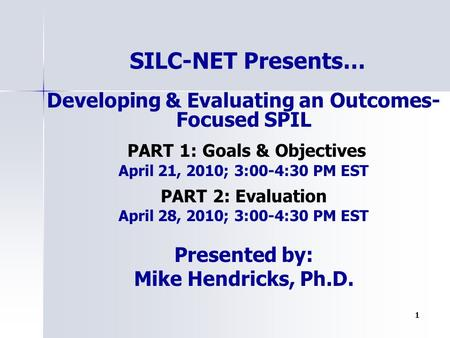 1 Developing & Evaluating an Outcomes- Focused SPIL PART 1: Goals & Objectives April 21, 2010; 3:00-4:30 PM EST PART 2: Evaluation April 28, 2010; 3:00-4:30.