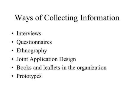 Ways of Collecting Information Interviews Questionnaires Ethnography Joint Application Design Books and leaflets in the organization Prototypes.