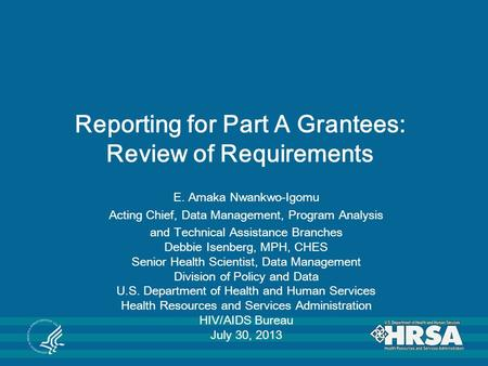 Reporting for Part A Grantees: Review of Requirements E. Amaka Nwankwo-Igomu Acting Chief, Data Management, Program Analysis and Technical Assistance Branches.