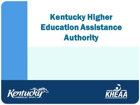 Kentucky Higher Education Assistance Authority. Who Are We? ● Financial aid Grants/scholarships Including the Kentucky Educational Excellence Scholarship.