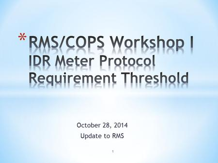 October 28, 2014 Update to RMS 1. * Reviewed and Discussed: * ERCOT Protocols and Retail Market Guide Requirements * TDSPs' Data Processes for IDR vs.