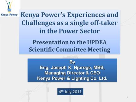 By Eng. Joseph K. Njoroge, MBS, Managing Director & CEO Kenya Power & Lighting Co. Ltd. By Eng. Joseph K. Njoroge, MBS, Managing Director & CEO Kenya Power.