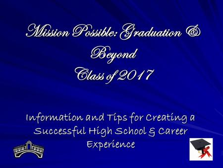 Mission Possible: Graduation & Beyond Class of 2017 Information and Tips for Creating a Successful High School & Career Experience.