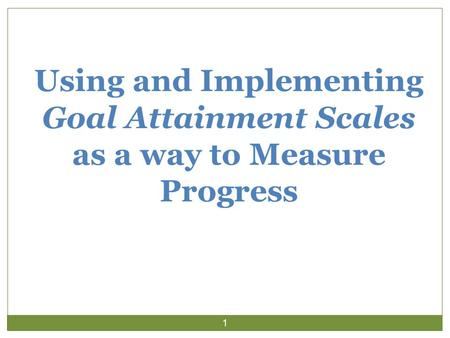 Using and Implementing Goal Attainment Scales as a way to Measure Progress 1.