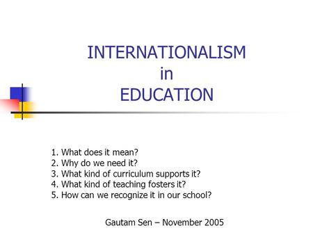 INTERNATIONALISM in EDUCATION 1. What does it mean? 2. Why do we need it? 3. What kind of curriculum supports it? 4. What kind of teaching fosters it?