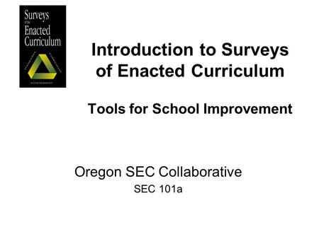 Introduction to Surveys of Enacted Curriculum Tools for School Improvement Oregon SEC Collaborative SEC 101a.