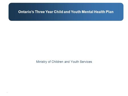 . Ministry of Children and Youth Services Ontario's Three Year Child and Youth Mental Health Plan.