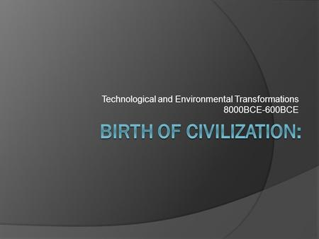 Technological and Environmental Transformations 8000BCE-600BCE.