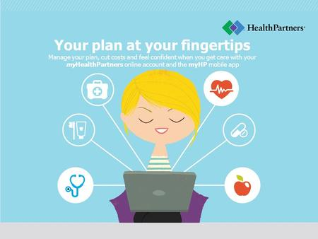 Your plan at your fingertips Manage your plan, cut costs and feel confident when you get care with your myHealthPartners online account and the myHP mobile.