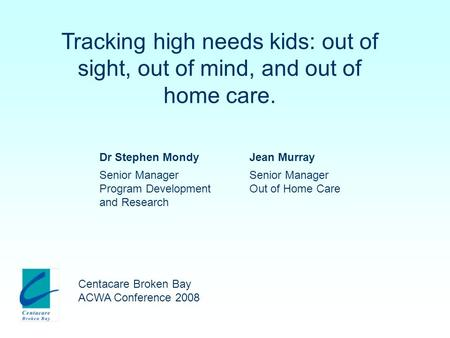 Tracking high needs kids: out of sight, out of mind, and out of home care. Centacare Broken Bay ACWA Conference 2008 Dr Stephen MondyJean Murray Senior.