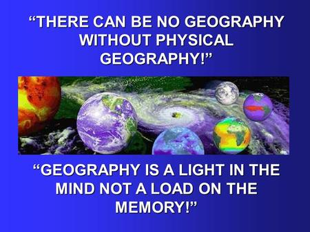 """THERE CAN BE NO GEOGRAPHY WITHOUT PHYSICAL GEOGRAPHY!"" ""GEOGRAPHY IS A LIGHT IN THE MIND NOT A LOAD ON THE MEMORY!"""