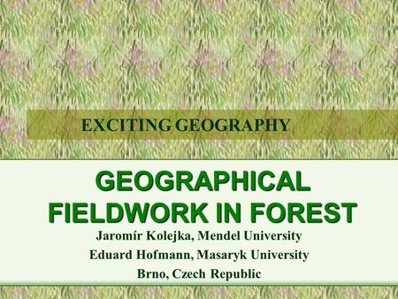 GEOGRAPHICAL FIELDWORK IN FOREST Jaromír Kolejka, Mendel University Eduard Hofmann, Masaryk University Brno, Czech Republic EXCITING GEOGRAPHY.