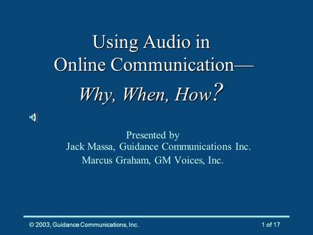 © 2003, Guidance Communications, Inc.1 of 17 Using Audio in Online Communication— Why, When, How ? Presented by Jack Massa, Guidance Communications Inc.