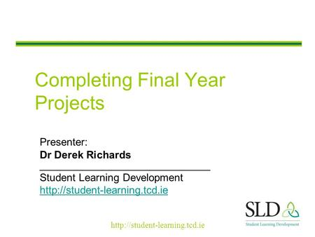 Completing Final Year Projects Presenter: Dr Derek Richards _____________________________ Student Learning Development