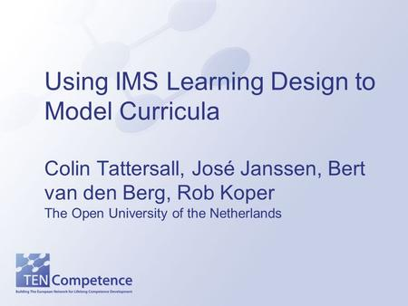 Using IMS Learning Design to Model Curricula Colin Tattersall, José Janssen, Bert van den Berg, Rob Koper The Open University of the Netherlands.