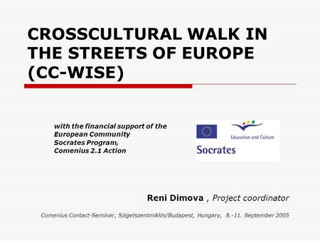 CROSSCULTURAL WALK IN THE STREETS OF EUROPE (CC-WISE) with the financial support of the European Community Socrates Program, Comenius 2.1 Action Reni Dimova,