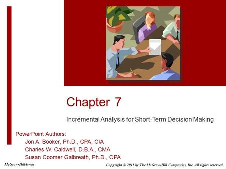 Chapter 7 Incremental Analysis for Short-Term Decision Making PowerPoint Authors: Jon A. Booker, Ph.D., CPA, CIA Charles W. Caldwell, D.B.A., CMA Susan.