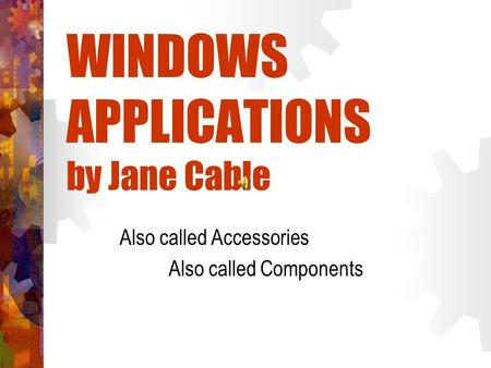 WINDOWS APPLICATIONS by Jane Cable Also called Accessories Also called Components.