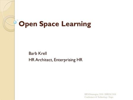 Open Space Learning Barb Krell HR Architect, Enterprising HR HRMStrategies 2008: IHRIM 2008 Conference & Technology Expo.