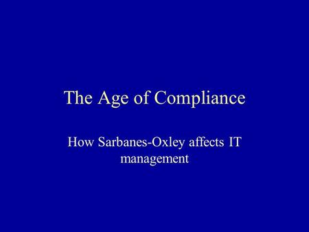 The Age of Compliance How Sarbanes-Oxley affects IT management.