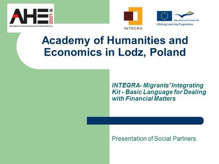 Academy of Humanities and Economics in Lodz, Poland INTEGRA- Migrants' Integrating Kit - Basic Language for Dealing with Financial Matters Presentation.