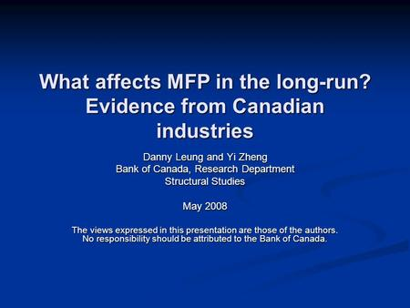 What affects MFP in the long-run? Evidence from Canadian industries Danny Leung and Yi Zheng Bank of Canada, Research Department Structural Studies May.