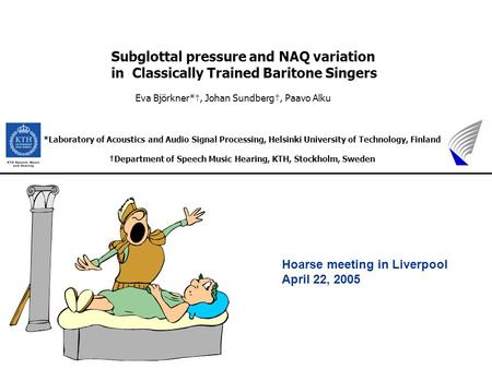 Hoarse meeting in Liverpool April 22, 2005 Subglottal pressure and NAQ variation in Classically Trained Baritone Singers Eva Björkner*†, Johan Sundberg†,