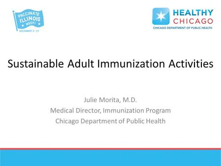 Sustainable Adult Immunization Activities Julie Morita, M.D. Medical Director, Immunization Program Chicago Department of Public Health.