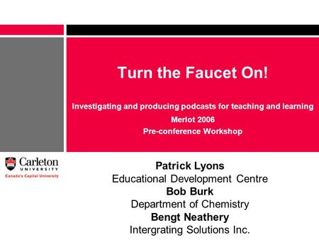 Turn the Faucet On! Investigating and producing podcasts for teaching and learning Merlot 2006 Pre-conference Workshop Patrick Lyons Educational Development.