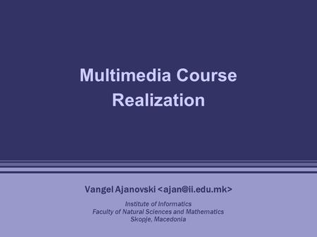 Multimedia Course Realization Vangel Ajanovski Institute of Informatics Faculty of Natural Sciences and Mathematics Skopje, Macedonia.