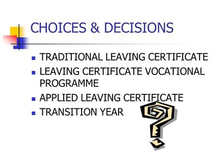 CHOICES & DECISIONS TRADITIONAL LEAVING CERTIFICATE LEAVING CERTIFICATE VOCATIONAL PROGRAMME APPLIED LEAVING CERTIFICATE TRANSITION YEAR.