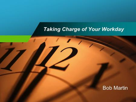Taking Charge of Your Workday Bob Martin. Program Goal To gain an understanding of time allocation techniques that will aid in decision-making and increase.