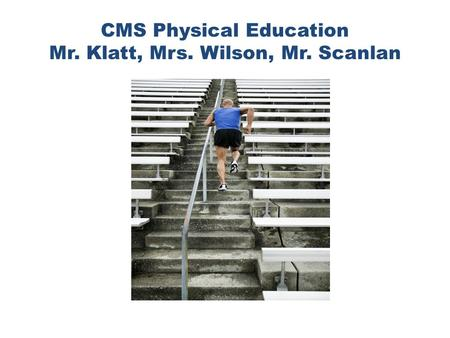 CMS Physical Education Mr. Klatt, Mrs. Wilson, Mr. Scanlan.