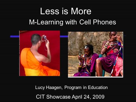 Less is More M-Learning with Cell Phones Lucy Haagen, Program in Education CIT Showcase Apr i l 24, 2009.