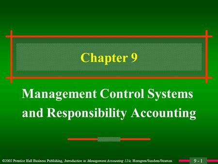 9 - 1 ©2002 Prentice Hall Business Publishing, Introduction to Management Accounting 12/e, Horngren/Sundem/Stratton Chapter 9 Management Control Systems.