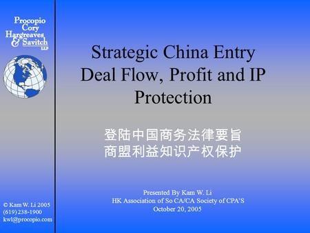Strategic China Entry Deal Flow, Profit and IP Protection 登陆中国商务法律要旨 商盟利益知识产权保护 Presented By Kam W. Li HK Association of So CA/CA Society of CPA'S October.