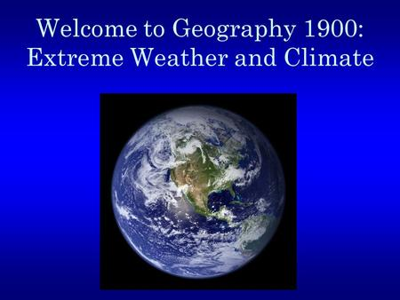 Welcome to Geography 1900: Extreme Weather and Climate.
