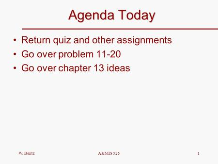 W. BentzA&MIS 5251 Agenda Today Return quiz and other assignments Go over problem 11-20 Go over chapter 13 ideas.