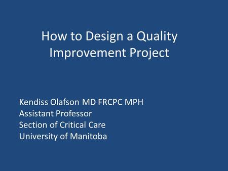 How to Design a Quality Improvement Project Kendiss Olafson MD FRCPC MPH Assistant Professor Section of Critical Care University of Manitoba.
