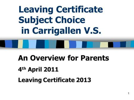 1 Leaving Certificate Subject Choice in Carrigallen V.S. An Overview for Parents 4 th April 2011 Leaving Certificate 2013.