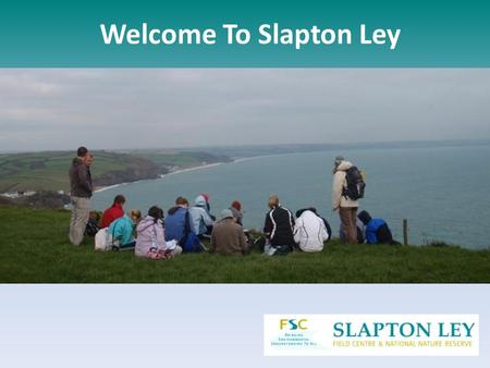 Welcome To Slapton Ley. Have a look around the Centre, see some of the amazing places we visit and listen to what other students have to say Meet the.