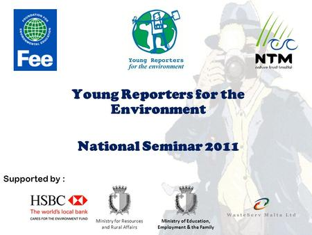Young Reporters for the Environment National Seminar 2011 Supported by : Ministry for Resources and Rural Affairs Ministry of Education, Employment & the.
