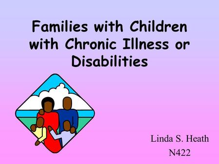 Families with Children with Chronic Illness or Disabilities Linda S. Heath N422.