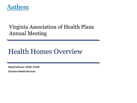 Health Homes Overview David Johnson, MSW, ACSW Director Health Services Virginia Association of Health Plans Annual Meeting.