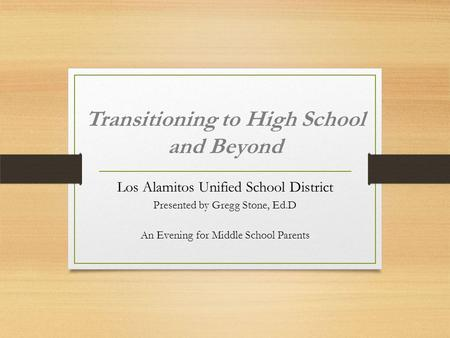 Transitioning to High School and Beyond Los Alamitos Unified School District Presented by Gregg Stone, Ed.D An Evening for Middle School Parents.