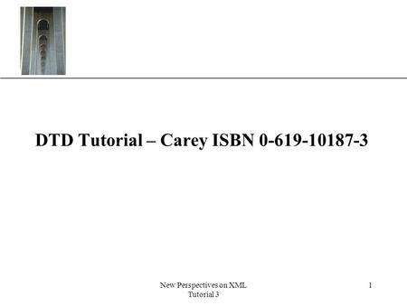 XP New Perspectives on XML Tutorial 3 1 DTD Tutorial – Carey ISBN 0-619-10187-3.