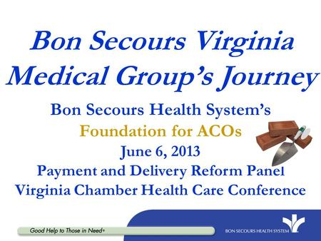 Bon Secours Virginia Medical Group's Journey Bon Secours Health System's Foundation for ACOs June 6, 2013 Payment and Delivery Reform Panel Virginia Chamber.