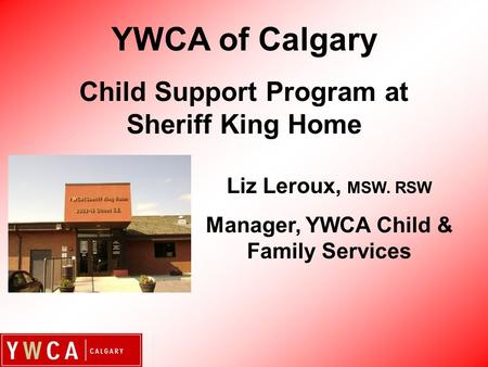 Liz Leroux, MSW. RSW Manager, YWCA Child & Family Services YWCA of Calgary Child Support Program at Sheriff King Home.