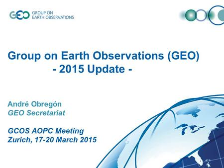 Group on Earth Observations (GEO) - 2015 Update - André Obregón GEO Secretariat GCOS AOPC Meeting Zurich, 17-20 March 2015.
